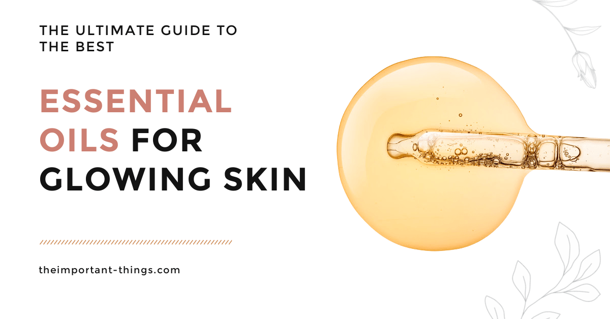 The Ultimate Guide to the Best Essential Oils for Glowing Skin